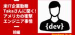 【米IT企業社員】Takaさんに聞く!アメリカの衝撃エンジニア事情【前編】
