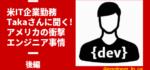 【米IT企業社員】Takaさんに聞く!アメリカの衝撃エンジニア事情【後編】